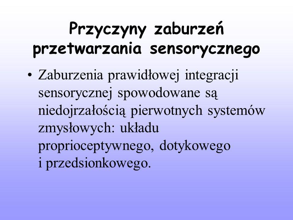 Przyczyny zaburzeń przetwarzania sensorycznego Zaburzenia prawidłowej integracji sensorycznej spowodowane są niedojrzałością pierwotnych systemów zmysłowych: układu proprioceptywnego, dotykowego i przedsionkowego.