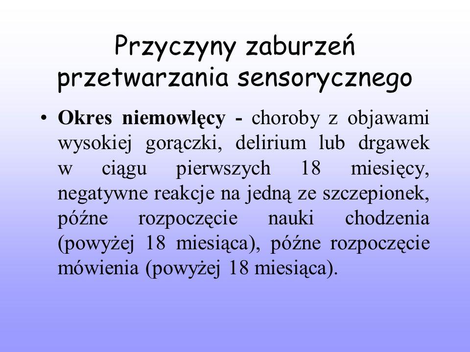 Przyczyny zaburzeń przetwarzania sensorycznego Okres niemowlęcy - choroby z objawami wysokiej gorączki, delirium lub drgawek w ciągu pierwszych 18 miesięcy, negatywne reakcje na jedną ze szczepionek, późne rozpoczęcie nauki chodzenia (powyżej 18 miesiąca), późne rozpoczęcie mówienia (powyżej 18 miesiąca).