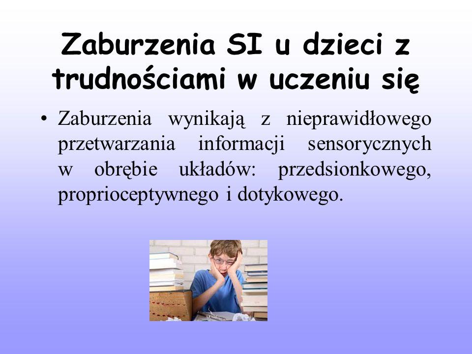Zaburzenia SI u dzieci z trudnościami w uczeniu się Zaburzenia wynikają z nieprawidłowego przetwarzania informacji sensorycznych w obrębie układów: przedsionkowego, proprioceptywnego i dotykowego.