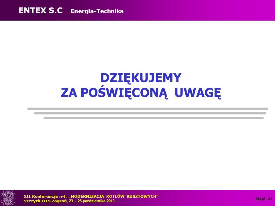 """Slajd 41 DZIĘKUJEMY ZA POŚWIĘCONĄ UWAGĘ XII Konferencja n-t: """"MODERNIZACJA KOTŁÓW RUSZTOWYCH"""" Szczyrk-OTS Zagroń, 23 – 25 października 2013 ENTEX S.C"""