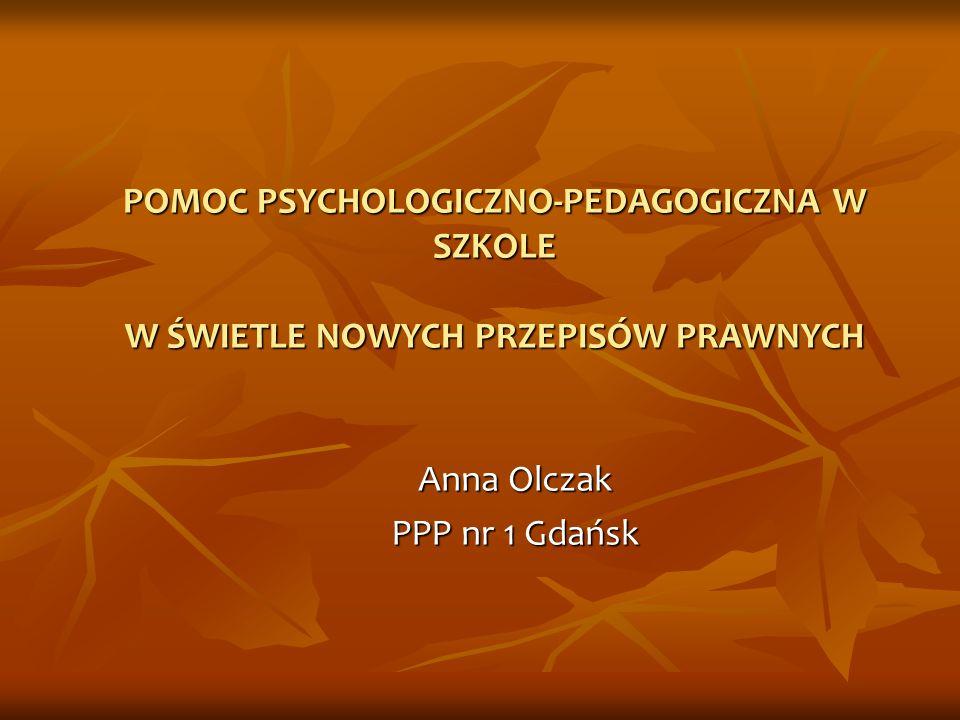 POMOC PSYCHOLOGICZNO-PEDAGOGICZNA W SZKOLE W ŚWIETLE NOWYCH PRZEPISÓW PRAWNYCH Anna Olczak PPP nr 1 Gdańsk