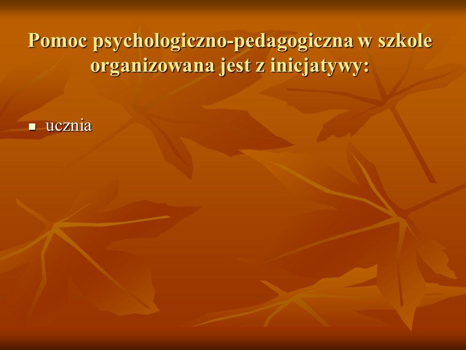 Pomoc psychologiczno-pedagogiczna w szkole organizowana jest z inicjatywy: ucznia ucznia