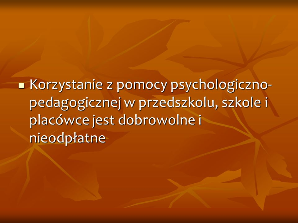 Korzystanie z pomocy psychologiczno- pedagogicznej w przedszkolu, szkole i placówce jest dobrowolne i nieodpłatne Korzystanie z pomocy psychologiczno-