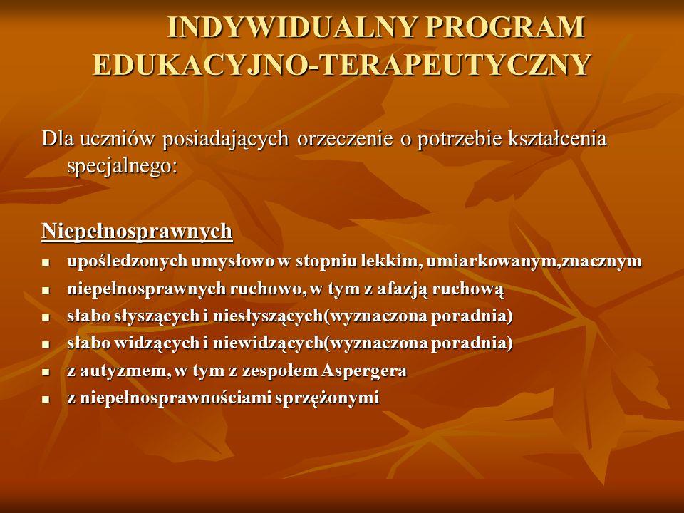 INDYWIDUALNY PROGRAM EDUKACYJNO-TERAPEUTYCZNY Dla uczniów posiadających orzeczenie o potrzebie kształcenia specjalnego: Niepełnosprawnych upośledzonyc