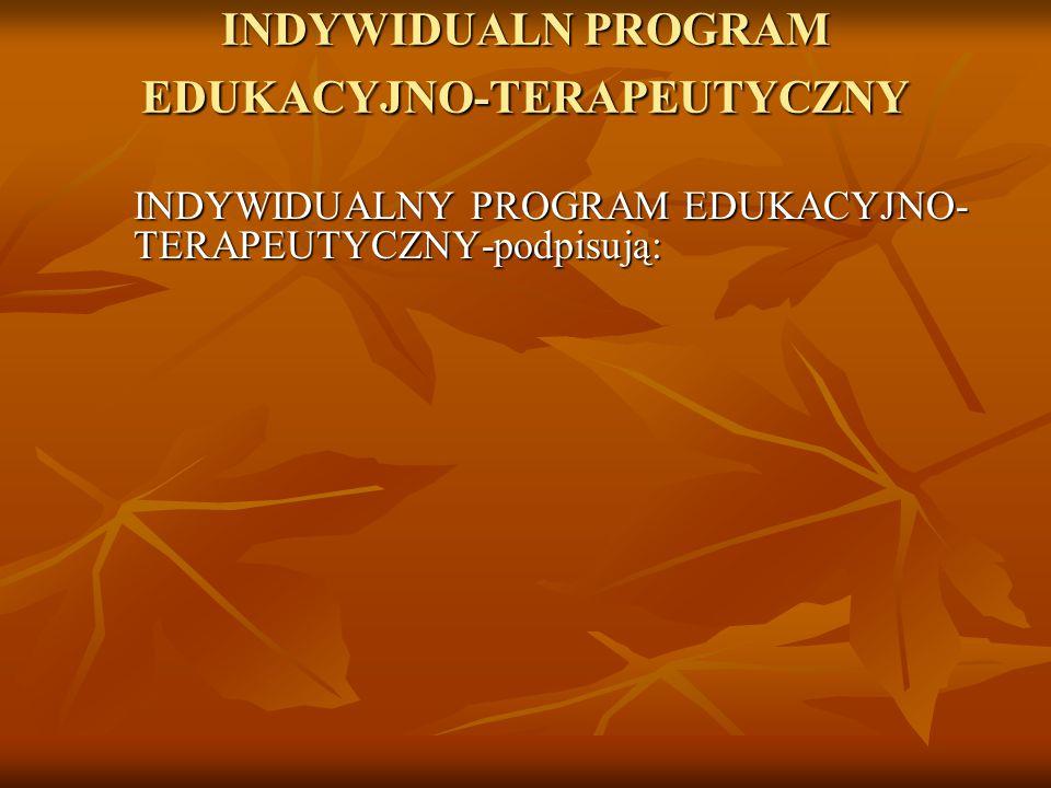 INDYWIDUALN PROGRAM EDUKACYJNO-TERAPEUTYCZNY INDYWIDUALNY PROGRAM EDUKACYJNO- TERAPEUTYCZNY-podpisują: