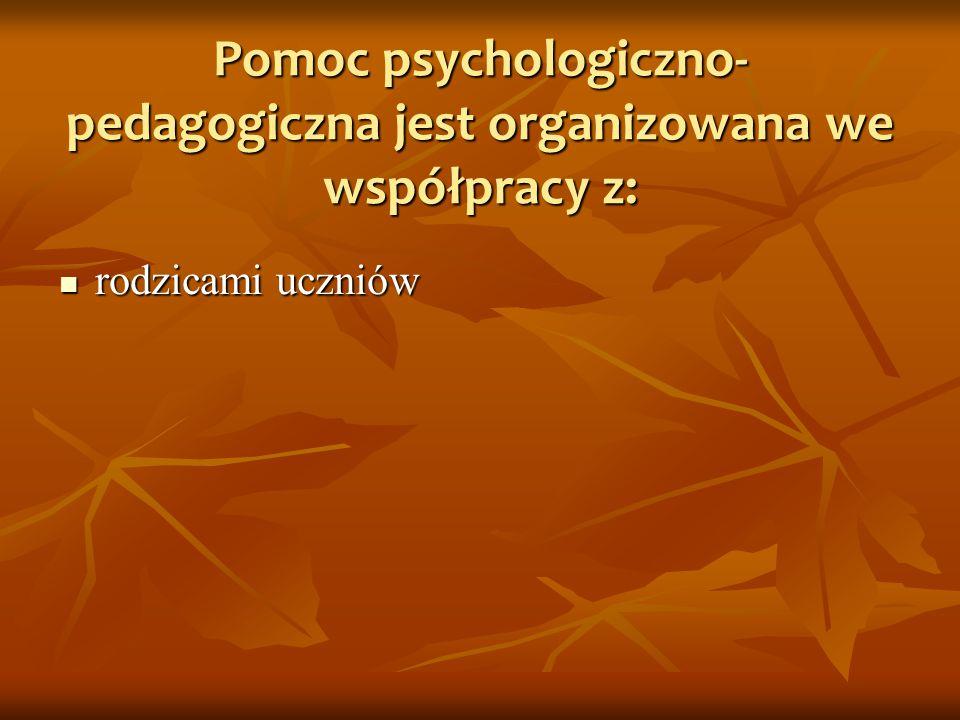 Pomoc psychologiczno-pedagogiczna jest organizowana we współpracy z: rodzicami uczniów rodzicami uczniów poradniami psychologiczno-pedagogicznymi poradniami psychologiczno-pedagogicznymi