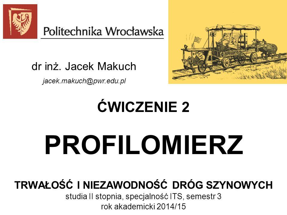 ĆWICZENIE 2 PROFILOMIERZ TRWAŁOŚĆ I NIEZAWODNOŚĆ DRÓG SZYNOWYCH studia II stopnia, specjalność ITS, semestr 3 rok akademicki 2014/15 dr inż. Jacek Mak