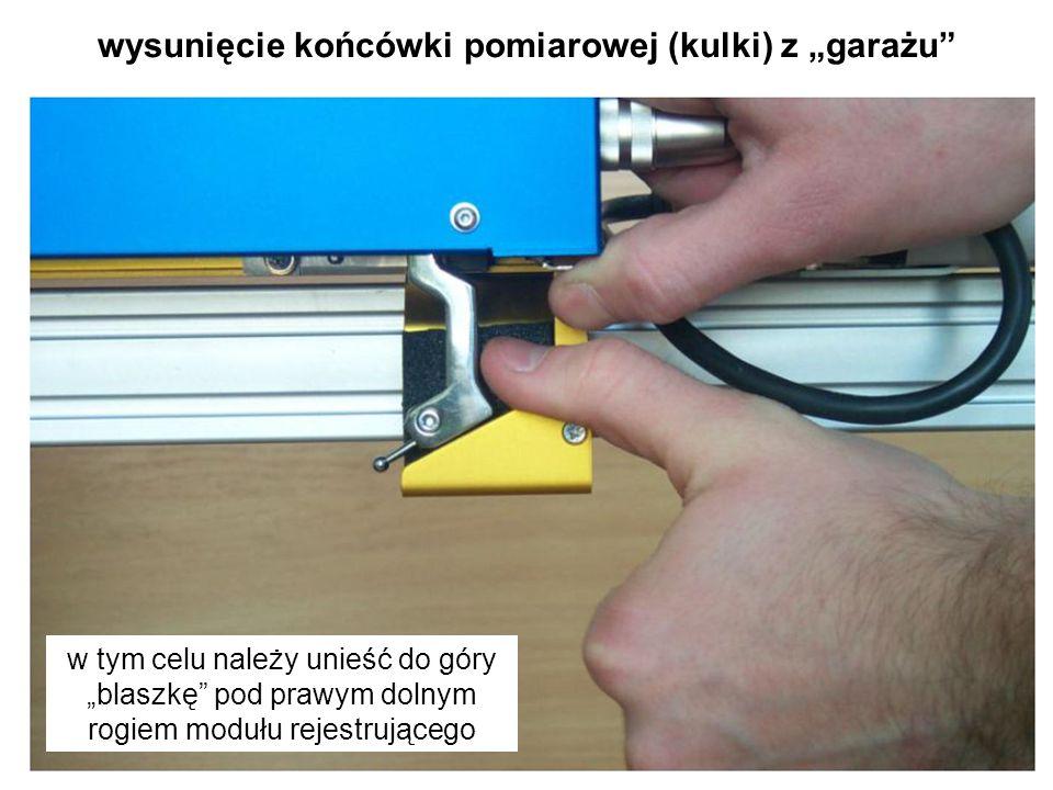 """wysunięcie końcówki pomiarowej (kulki) z """"garażu"""" w tym celu należy unieść do góry """"blaszkę"""" pod prawym dolnym rogiem modułu rejestrującego"""