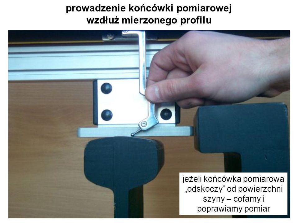 """prowadzenie końcówki pomiarowej wzdłuż mierzonego profilu jeżeli końcówka pomiarowa """"odskoczy"""" od powierzchni szyny – cofamy i poprawiamy pomiar"""