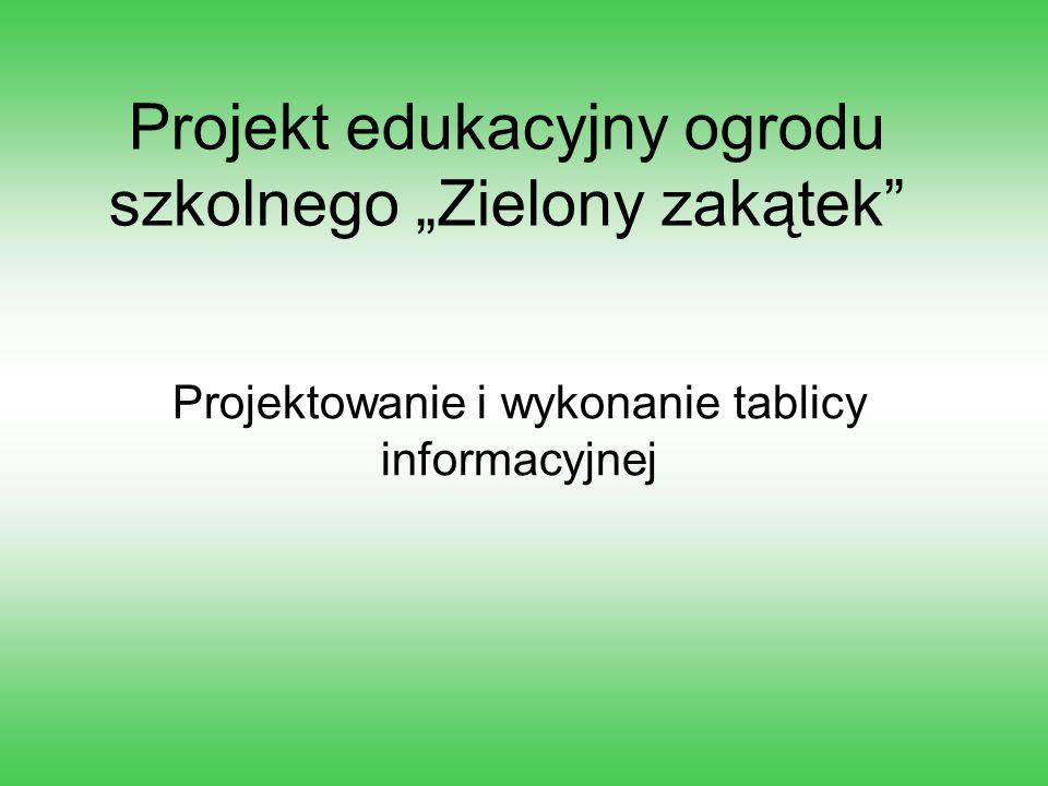 """Projekt edukacyjny ogrodu szkolnego """"Zielony zakątek"""" Projektowanie i wykonanie tablicy informacyjnej"""