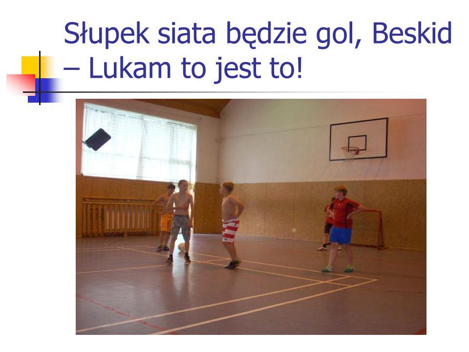 Słupek siata będzie gol, Beskid – Lukam to jest to!