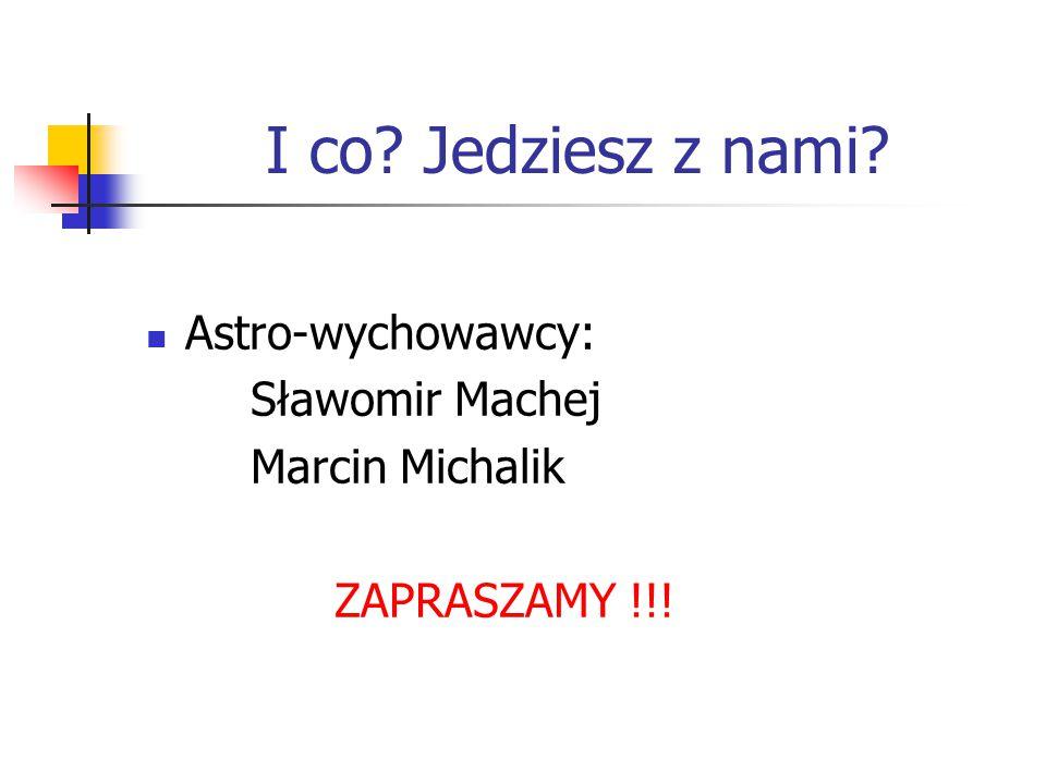 I co? Jedziesz z nami? Astro-wychowawcy: Sławomir Machej Marcin Michalik ZAPRASZAMY !!!