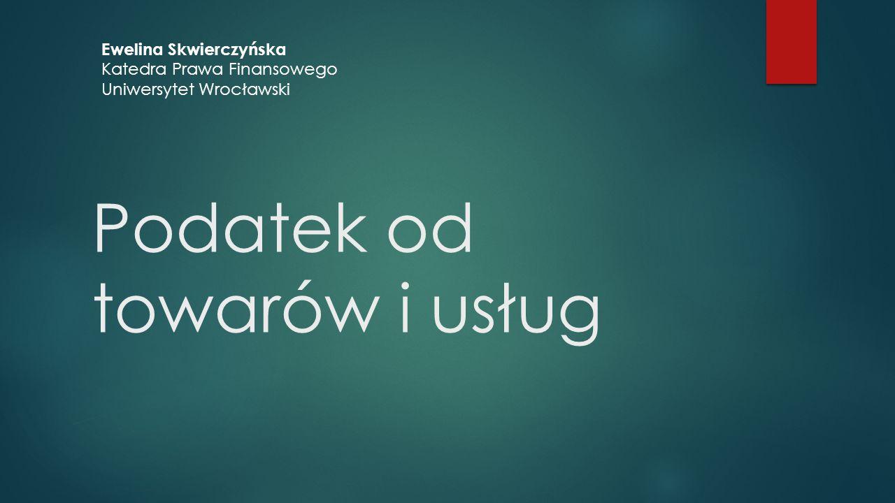 Podatek od towarów i usług Ewelina Skwierczyńska Katedra Prawa Finansowego Uniwersytet Wrocławski