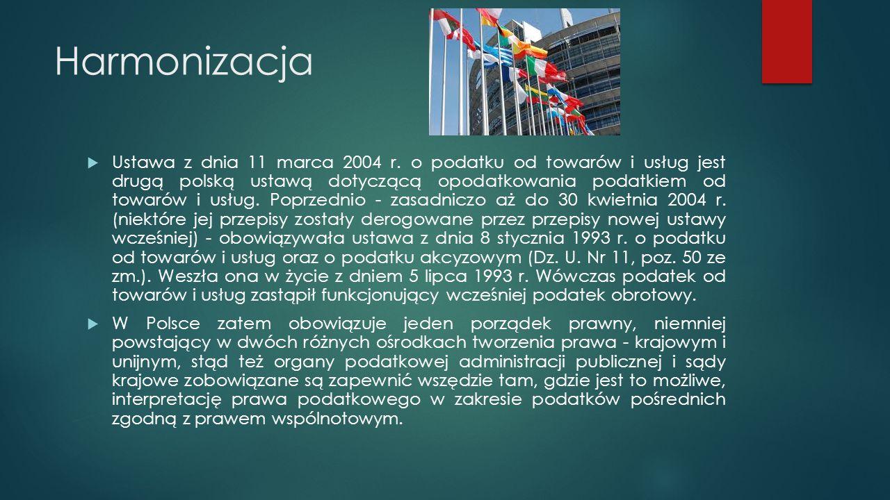 Harmonizacja  Ustawa z dnia 11 marca 2004 r. o podatku od towarów i usług jest drugą polską ustawą dotyczącą opodatkowania podatkiem od towarów i usł