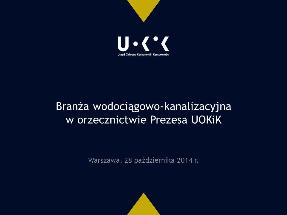 Branża wodociągowo-kanalizacyjna w orzecznictwie Prezesa UOKiK Warszawa, 28 października 2014 r.