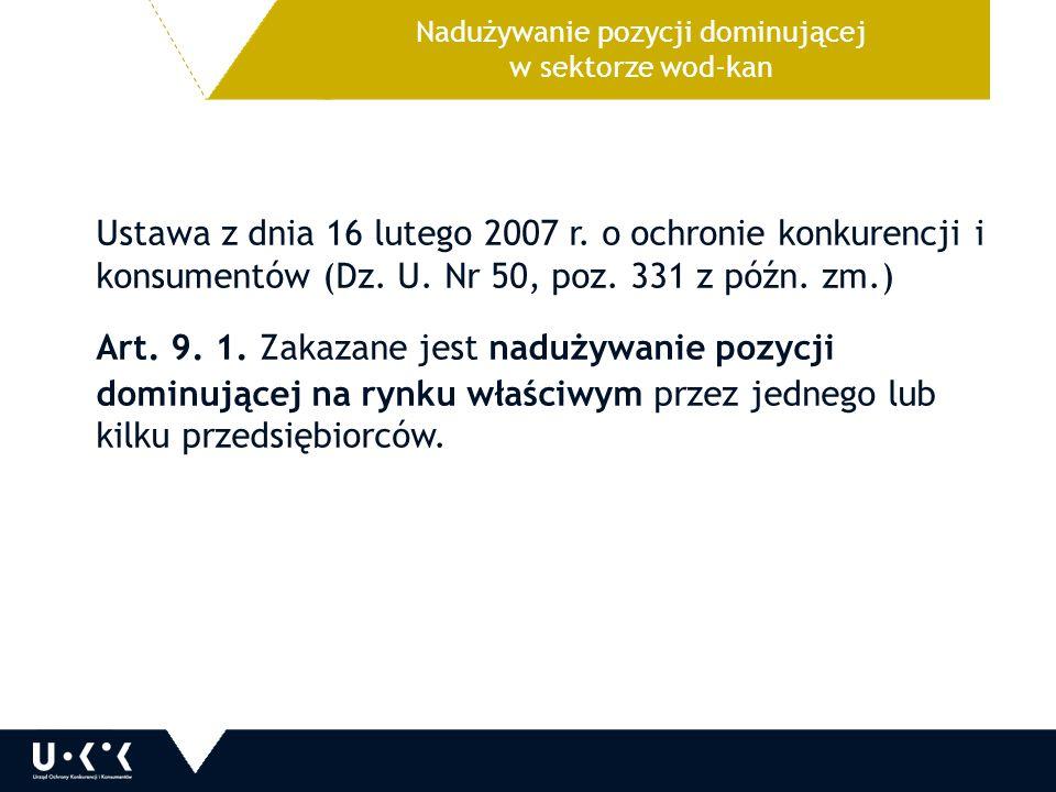Nadużywanie pozycji dominującej w sektorze wod-kan Ustawa z dnia 16 lutego 2007 r. o ochronie konkurencji i konsumentów (Dz. U. Nr 50, poz. 331 z późn