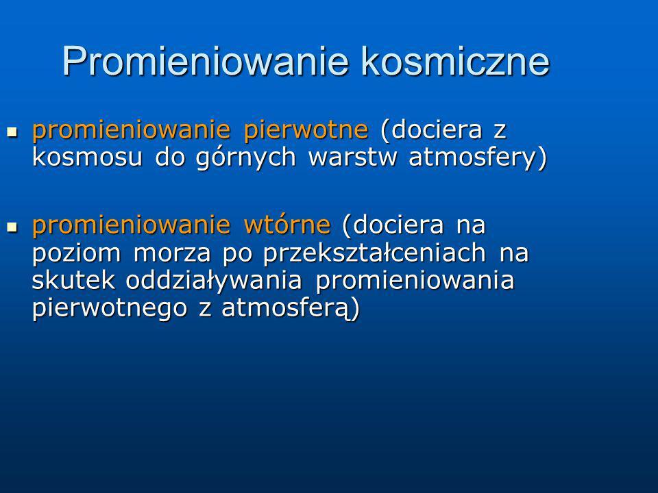 Promieniowanie kosmiczne promieniowanie pierwotne (dociera z kosmosu do górnych warstw atmosfery) promieniowanie pierwotne (dociera z kosmosu do górny