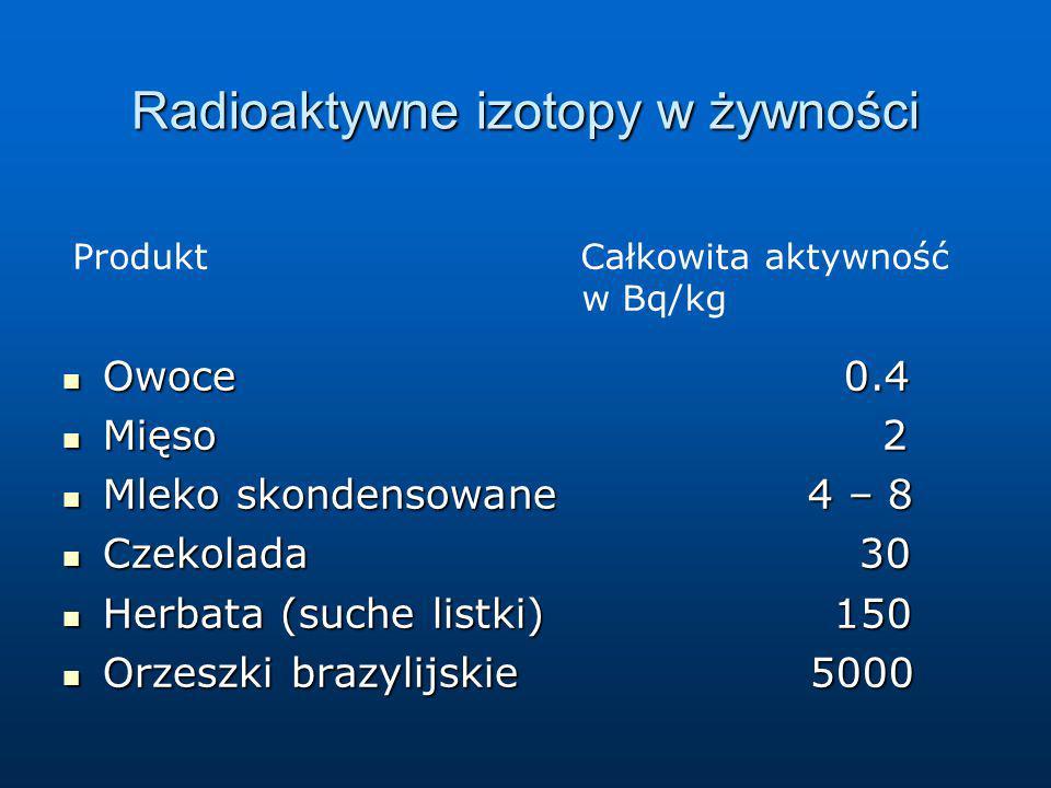 Radioaktywne izotopy w żywności Owoce 0.4 Owoce 0.4 Mięso 2 Mięso 2 Mleko skondensowane 4 – 8 Mleko skondensowane 4 – 8 Czekolada 30 Czekolada 30 Herb