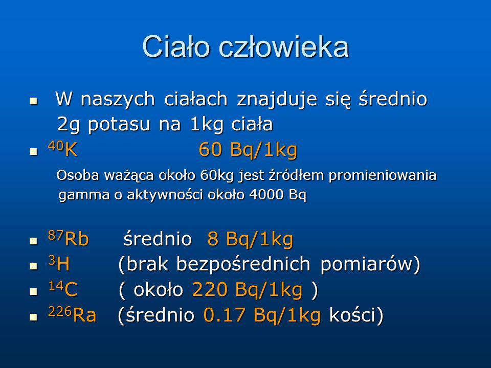 Ciało człowieka W naszych ciałach znajduje się średnio W naszych ciałach znajduje się średnio 2g potasu na 1kg ciała 2g potasu na 1kg ciała 40 K 60 Bq