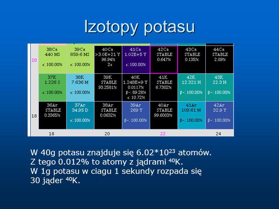 Izotopy potasu W 40g potasu znajduje się 6.02*10 23 atomów. Z tego 0.012% to atomy z jądrami 40 K. W 1g potasu w ciagu 1 sekundy rozpada się 30 jąder