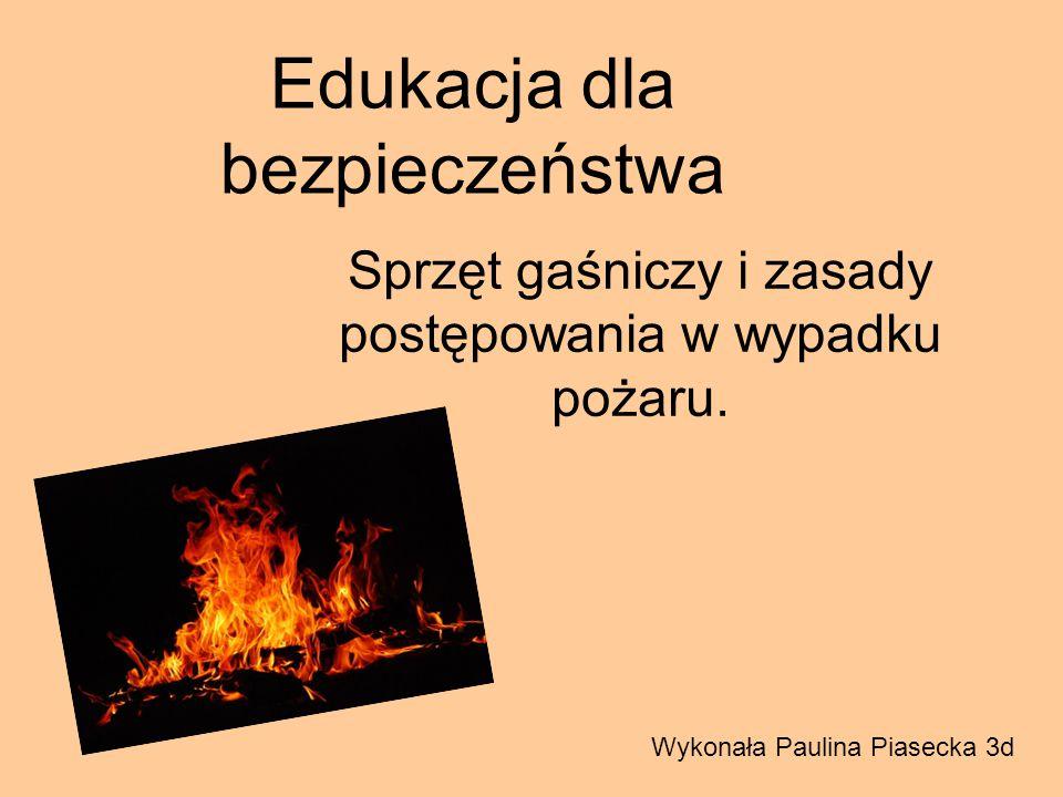Edukacja dla bezpieczeństwa Sprzęt gaśniczy i zasady postępowania w wypadku pożaru. Wykonała Paulina Piasecka 3d