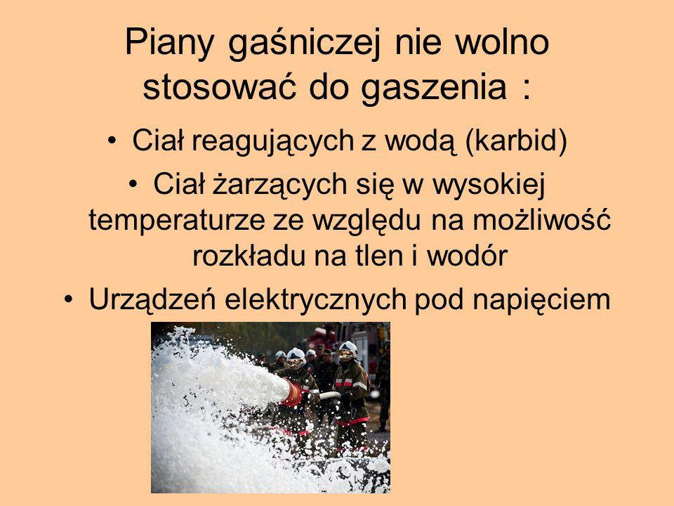 Piany gaśniczej nie wolno stosować do gaszenia : Ciał reagujących z wodą (karbid) Ciał żarzących się w wysokiej temperaturze ze względu na możliwość r