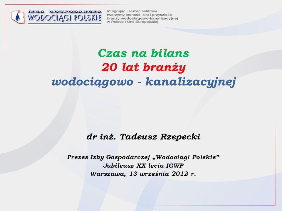 """Czas na bilans 20 lat branży wodociągowo - kanalizacyjnej dr inż. Tadeusz Rzepecki Prezes Izby Gospodarczej """"Wodociągi Polskie"""" Jubileusz XX lecia IGW"""
