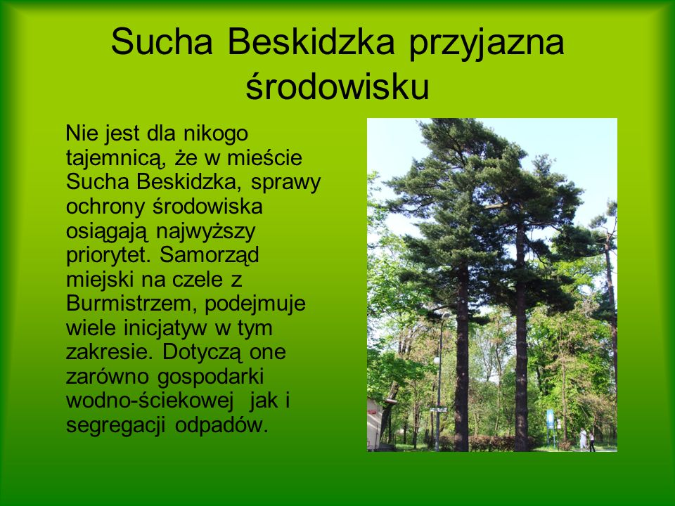 Sucha Beskidzka przyjazna środowisku Nie jest dla nikogo tajemnicą, że w mieście Sucha Beskidzka, sprawy ochrony środowiska osiągają najwyższy priorytet.