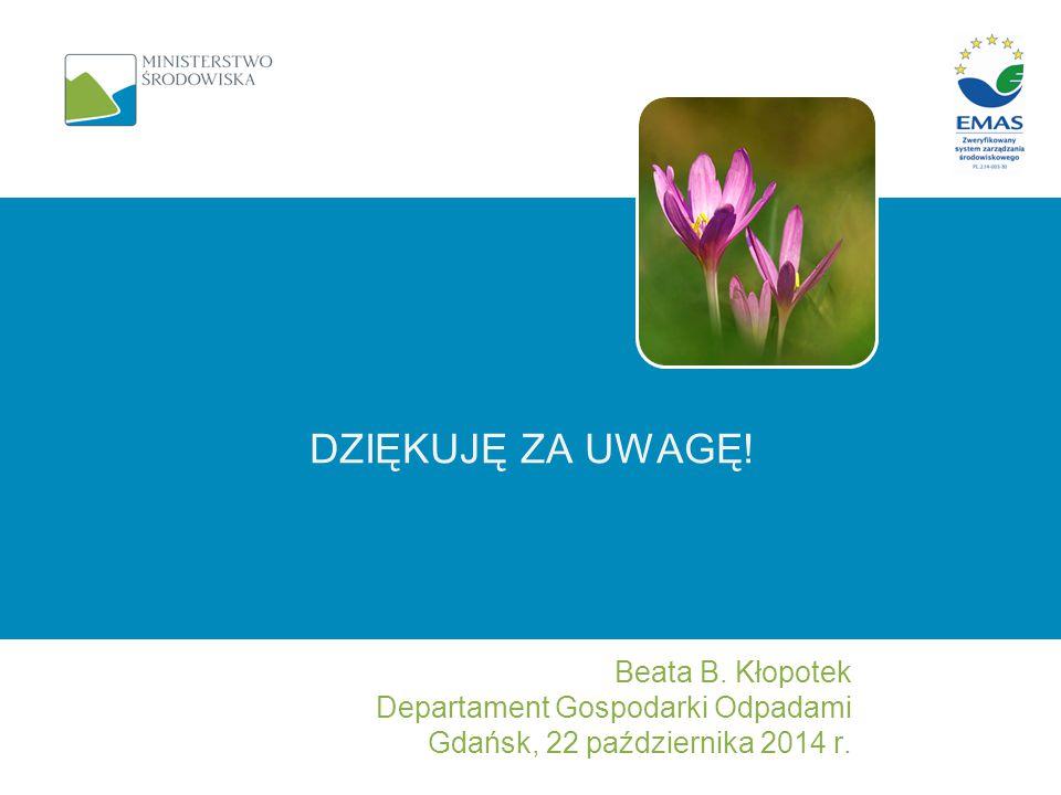 DZIĘKUJĘ ZA UWAGĘ! Beata B. Kłopotek Departament Gospodarki Odpadami Gdańsk, 22 października 2014 r.