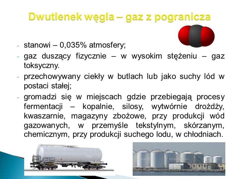 - stanowi – 0,035% atmosfery; - gaz duszący fizycznie – w wysokim stężeniu – gaz toksyczny. - przechowywany ciekły w butlach lub jako suchy lód w post