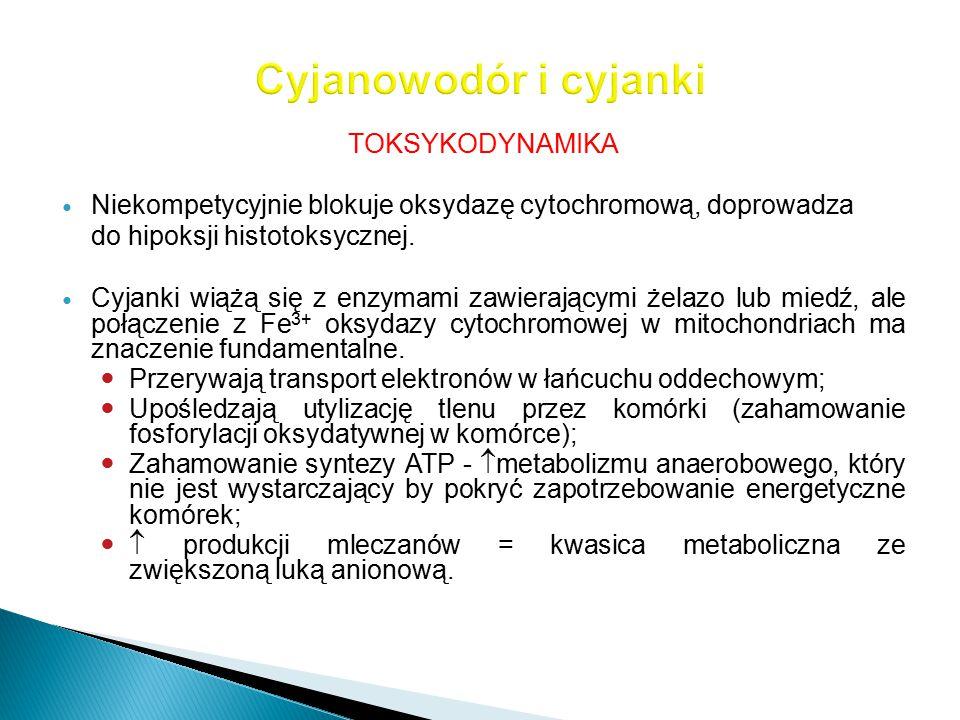 TOKSYKODYNAMIKA Niekompetycyjnie blokuje oksydazę cytochromową, doprowadza do hipoksji histotoksycznej. Cyjanki wiążą się z enzymami zawierającymi żel