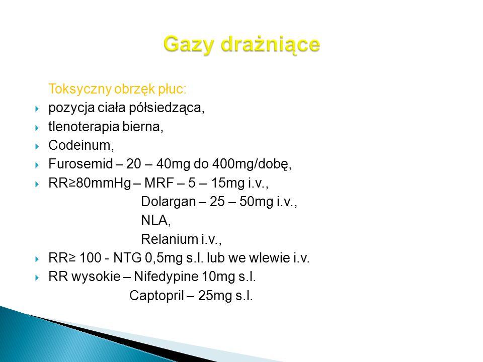 Toksyczny obrzęk płuc:  pozycja ciała półsiedząca,  tlenoterapia bierna,  Codeinum,  Furosemid – 20 – 40mg do 400mg/dobę,  RR≥80mmHg – MRF – 5 –