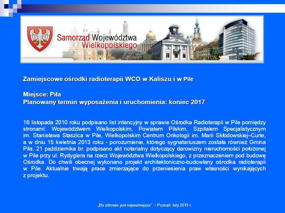 Zamiejscowe ośrodki radioterapii WCO w Kaliszu i w Pile Miejsce: Piła Planowany termin wyposażenia i uruchomienia: koniec 2017 16 listopada 2010 roku