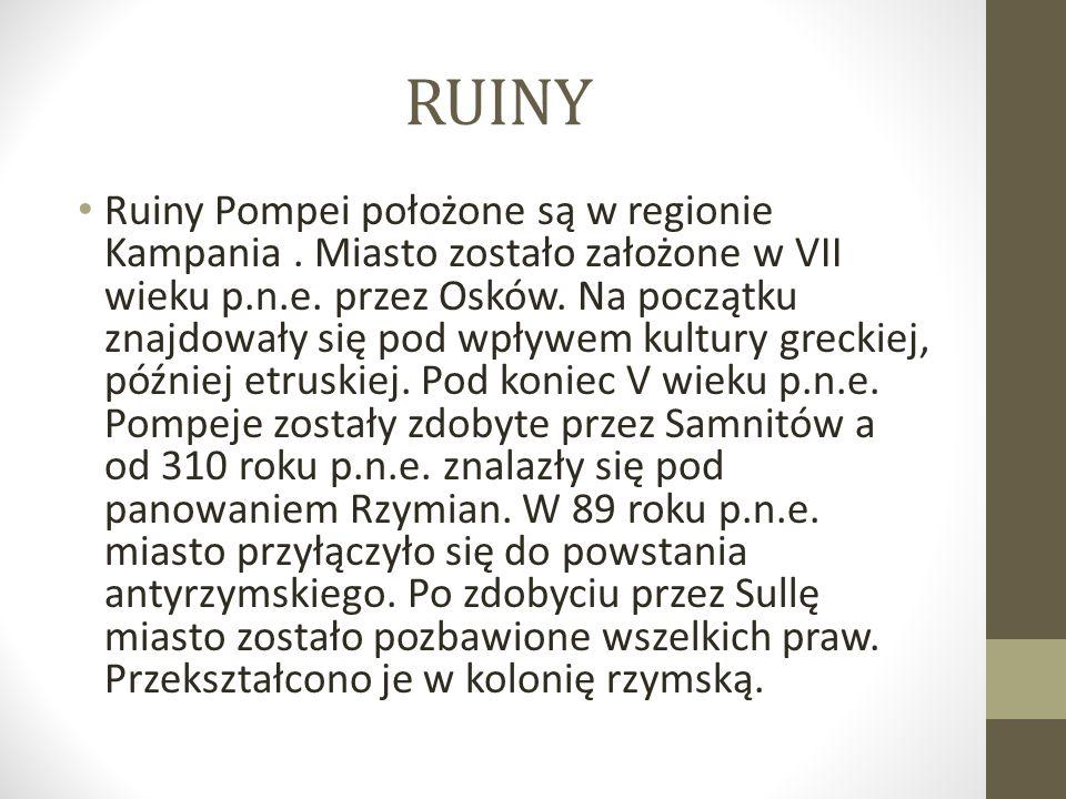 RUINY Ruiny Pompei położone są w regionie Kampania. Miasto zostało założone w VII wieku p.n.e. przez Osków. Na początku znajdowały się pod wpływem kul