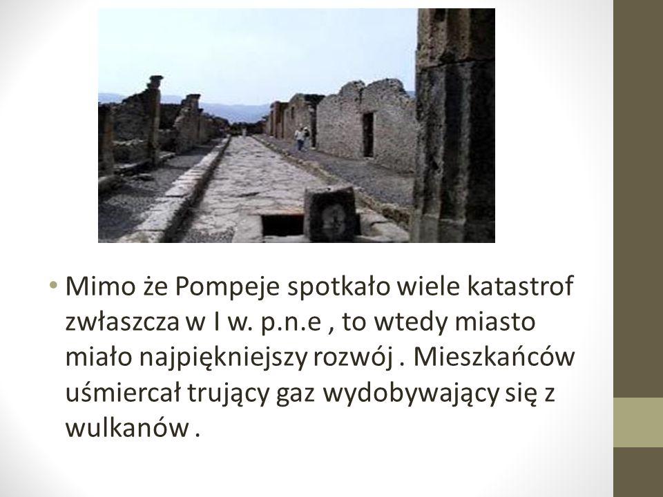 Mimo że Pompeje spotkało wiele katastrof zwłaszcza w I w. p.n.e, to wtedy miasto miało najpiękniejszy rozwój. Mieszkańców uśmiercał trujący gaz wydoby