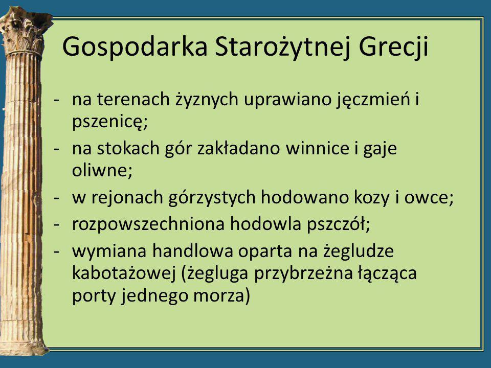 Gospodarka Starożytnej Grecji -na terenach żyznych uprawiano jęczmień i pszenicę; -na stokach gór zakładano winnice i gaje oliwne; -w rejonach górzyst