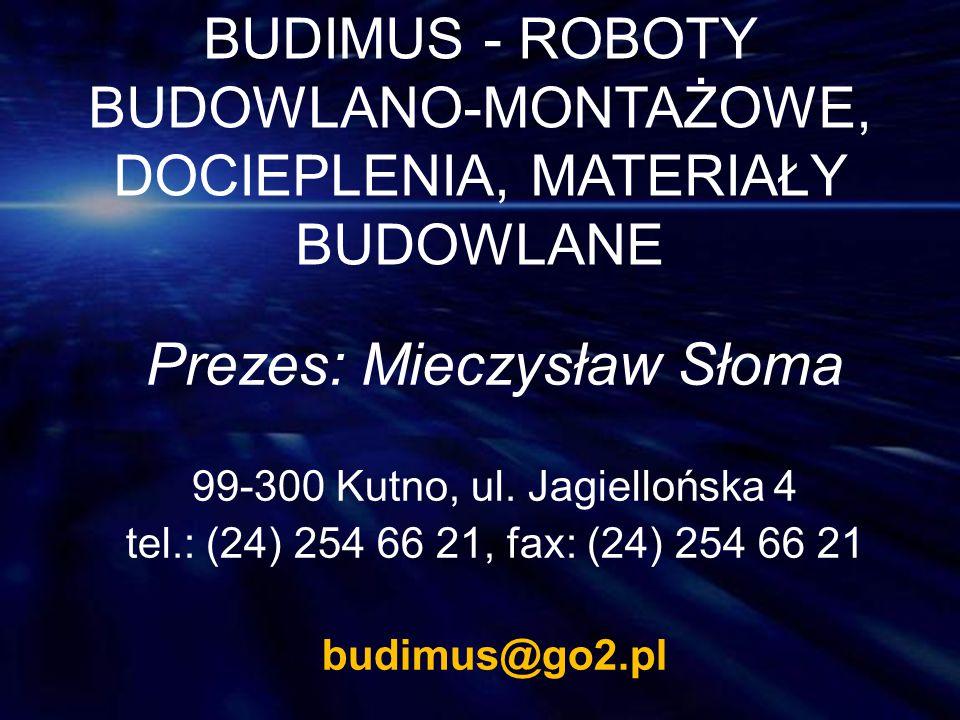 BUDIMUS - ROBOTY BUDOWLANO-MONTAŻOWE, DOCIEPLENIA, MATERIAŁY BUDOWLANE Prezes: Mieczysław Słoma 99-300 Kutno, ul. Jagiellońska 4 tel.: (24) 254 66 21,