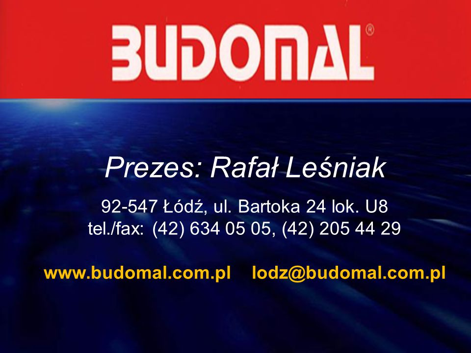 Prezes: Rafał Leśniak 92-547 Łódź, ul. Bartoka 24 lok. U8 tel./fax: (42) 634 05 05, (42) 205 44 29 www.budomal.com.pl lodz@budomal.com.pl