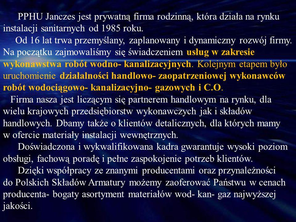 PPHU Janczes jest prywatną firma rodzinną, która działa na rynku instalacji sanitarnych od 1985 roku. Od 16 lat trwa przemyślany, zaplanowany i dynami