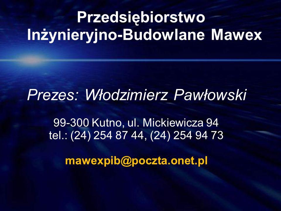 Przedsiębiorstwo Inżynieryjno-Budowlane Mawex Prezes: Włodzimierz Pawłowski 99-300 Kutno, ul. Mickiewicza 94 tel.: (24) 254 87 44, (24) 254 94 73 mawe