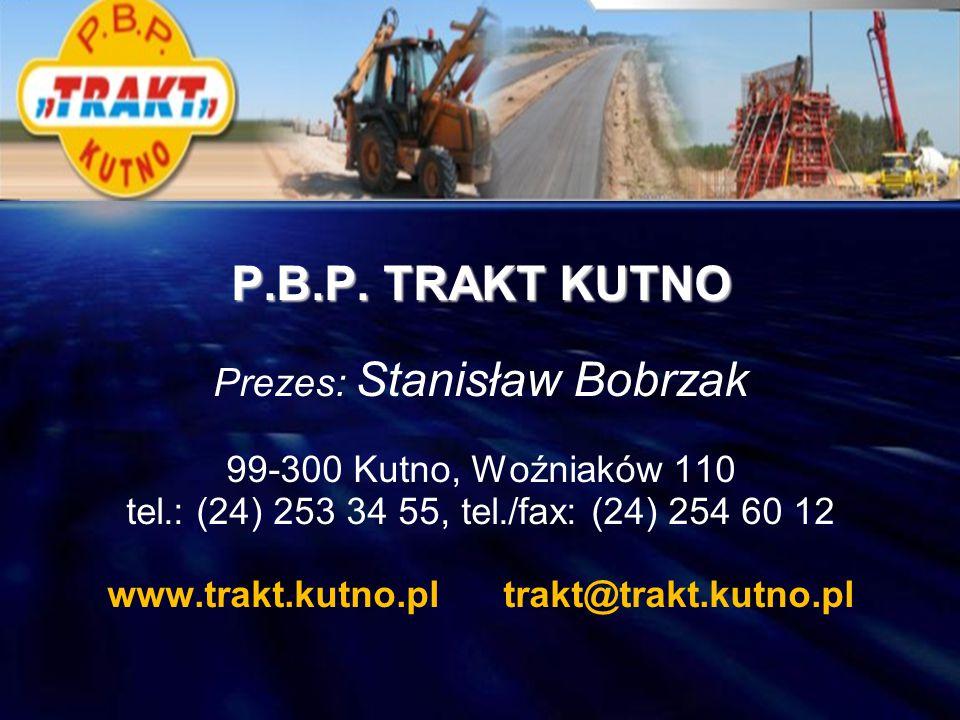 P.B.P. TRAKT KUTNO Prezes: Stanisław Bobrzak 99-300 Kutno, Woźniaków 110 tel.: (24) 253 34 55, tel./fax: (24) 254 60 12 www.trakt.kutno.pl trakt@trakt