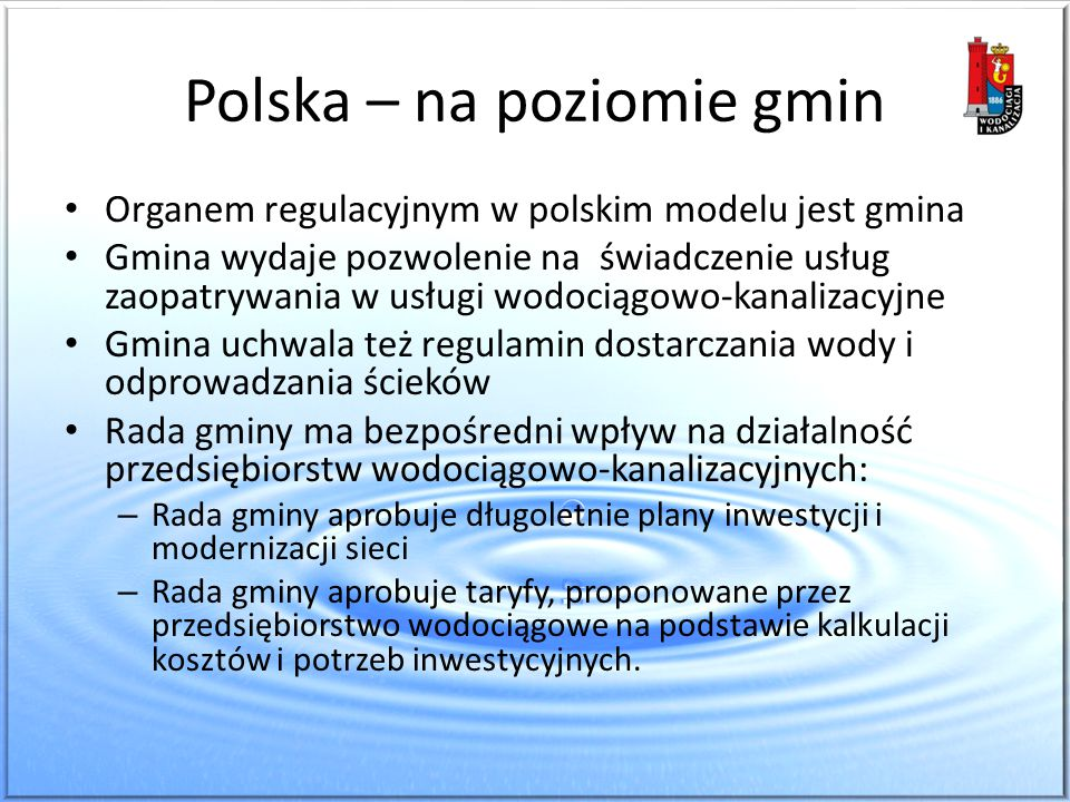 Polska – na poziomie gmin Organem regulacyjnym w polskim modelu jest gmina Gmina wydaje pozwolenie na świadczenie usług zaopatrywania w usługi wodocią