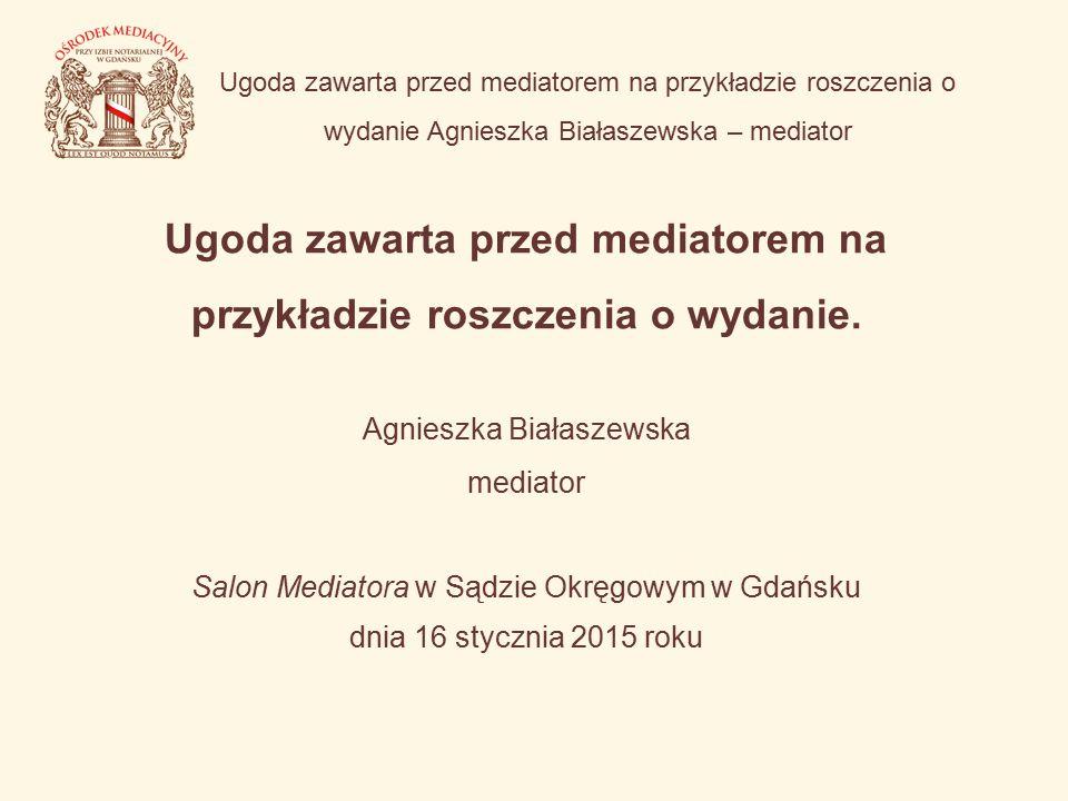 Ugoda zawarta przed mediatorem na przykładzie roszczenia o wydanie Agnieszka Białaszewska – mediator Ugoda zawarta przed mediatorem na przykładzie roszczenia o wydanie.