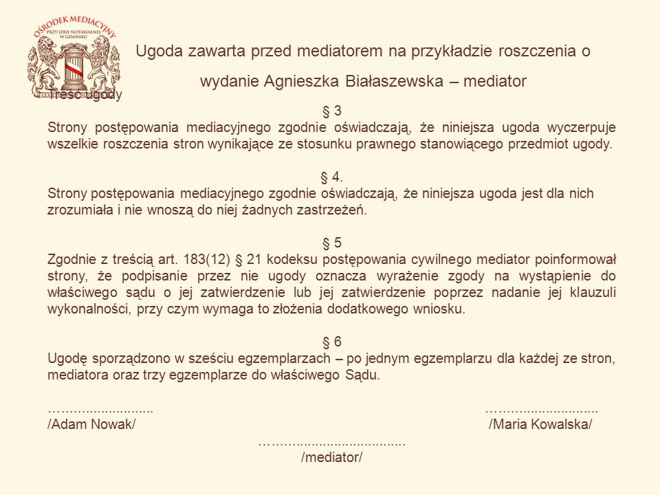 Ugoda zawarta przed mediatorem na przykładzie roszczenia o wydanie Agnieszka Białaszewska – mediator Treść ugody § 3 Strony postępowania mediacyjnego zgodnie oświadczają, że niniejsza ugoda wyczerpuje wszelkie roszczenia stron wynikające ze stosunku prawnego stanowiącego przedmiot ugody.