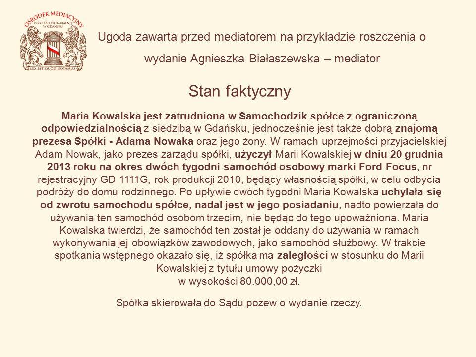 Ugoda zawarta przed mediatorem na przykładzie roszczenia o wydanie Agnieszka Białaszewska – mediator Stan faktyczny Maria Kowalska jest zatrudniona w Samochodzik spółce z ograniczoną odpowiedzialnością z siedzibą w Gdańsku, jednocześnie jest także dobrą znajomą prezesa Spółki - Adama Nowaka oraz jego żony.