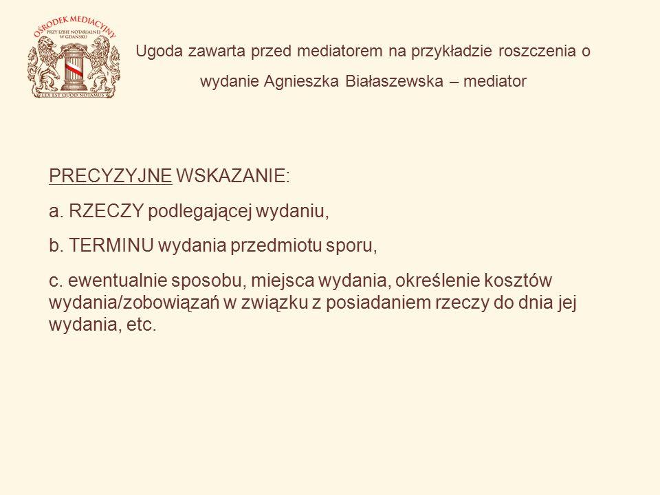Ugoda zawarta przed mediatorem na przykładzie roszczenia o wydanie Agnieszka Białaszewska – mediator PRECYZYJNE WSKAZANIE: a. RZECZY podlegającej wyda