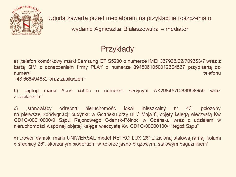 """Ugoda zawarta przed mediatorem na przykładzie roszczenia o wydanie Agnieszka Białaszewska – mediator Przykłady a) """"telefon komórkowy marki Samsung GT S5230 o numerze IMEI 357935/02/709353/7 wraz z kartą SIM z oznaczeniem firmy PLAY o numerze 8948061050012504537 przypisaną do numeru telefonu +48 668494882 oraz zasilaczem b) """"laptop marki Asus x550c o numerze seryjnym AK298457DG3958G59 wraz z zasilaczem c) """"stanowiący odrębną nieruchomość lokal mieszkalny nr 43, położony na pierwszej kondygnacji budynku w Gdańsku przy ul."""