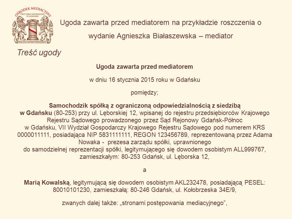 Ugoda zawarta przed mediatorem na przykładzie roszczenia o wydanie Agnieszka Białaszewska – mediator Treść ugody Ugoda zawarta przed mediatorem w dniu 16 stycznia 2015 roku w Gdańsku pomiędzy; Samochodzik spółką z ograniczoną odpowiedzialnością z siedzibą w Gdańsku (80-253) przy ul.