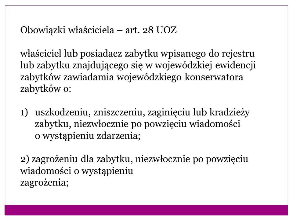 Obowiązki właściciela – art. 28 UOZ właściciel lub posiadacz zabytku wpisanego do rejestru lub zabytku znajdującego się w wojewódzkiej ewidencji zabyt