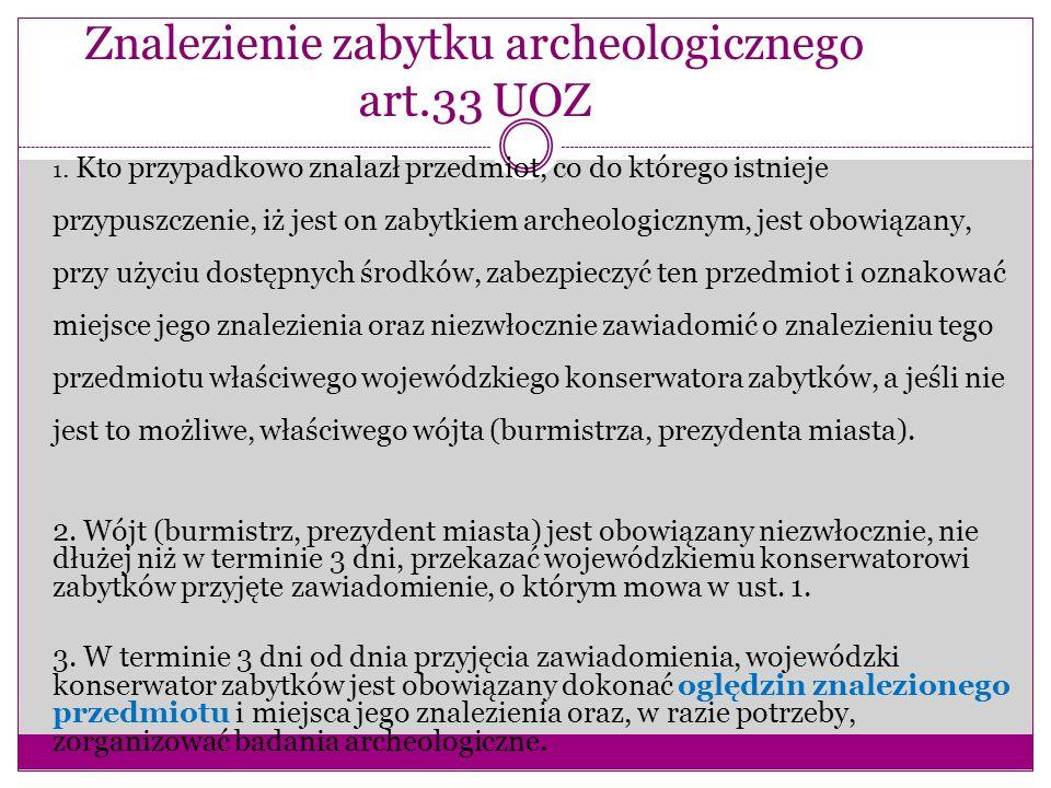 Znalezienie zabytku archeologicznego art.33 UOZ 1. Kto przypadkowo znalazł przedmiot, co do którego istnieje przypuszczenie, iż jest on zabytkiem arch